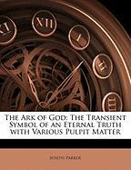 The Ark of God: The Transient Symbol of an Eternal Truth with Various Pulpit Matter - Parker, Joseph