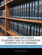 Nos Amis Les Livres: Causeries Sur La Litt Rature Curieuse Et La Librairie - Uzanne, Octave