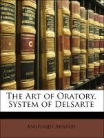 The Art of Oratory, System of Delsarte - Arnaud, Angélique; Delsarte, François; Delaumosne, François
