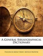 A General Bibliographical Dictionary - Ebert, Friedrich Adolf; Browne, Arthur