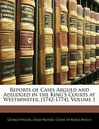 Reports of Cases Argued and Adjudged in the King's Courts at Westminster. [1742-1774], Volume 1 - Wilson, George