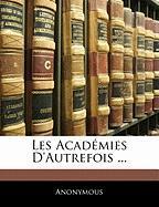 Les Acad Mies D'Autrefois ... - Anonymous