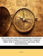Recherches Arch Ologiques Leusis Ex Cut Es Dans Le Cours de L'Ann E 1860, Par F. Lenormant. Recueil Des Inscriptions - Eleusis