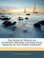 The Book of Wheat: An Economic History and Practical Manual of the Wheat Industry - Dondlinger, Peter Tracy