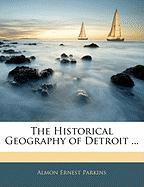 The Historical Geography of Detroit ... - Parkins, Almon Ernest