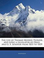The Life of Thomas Morris: Pioneer and Long a Legislator of Ohio, and U. S. Senator from 1833 to 1839 - Anonymous