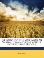 Die Griechischen Eigennamen Bei Martial: Grammatisch-Kritische Untersuchung. [Progr.]. - Renn, Emil