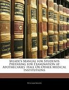 Meade's Manual for Students Preparing for Examination at Apothecaries' Hall or Other Medical Institutions - Meade, William