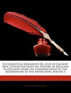 Ecclesiastical Biography: Or, Lives of Eminent Men, Connected with the History of Religion in England; From the Commencement of the Reformation - Wordsworth, Christopher