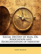 Social Destiny of Man, Or, Association and Reorganization of Industry - Brisbane, Albert