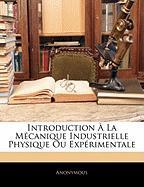 Introduction a la Mecanique Industrielle Physique Ou Experimentale - Anonymous