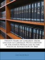 Twenty Years of Congress: From Lincoln to Garfield: With a Review of the Events Which Led to the Political Revolution of 1860 - Blaine, James Gillespie