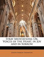 Stray Meditations: Or, Voices of the Heart, in Joy and in Sorrow - Thompson, Joseph Parrish