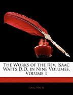 The Works of the REV. Isaac Watts D.D. in Nine Volumes, Volume 1 - Watts, Isaac