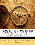 Memoires de La Societe Des Sciences, de L'Agriculture Et Des Arts de Lille