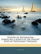 History of Rationalism: Embracing a Survey of the Present State of Protestant Theology - Anonymous