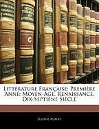 Litterature Francaise: Premiere Anne: Moyen-Age, Renaissance, Dix-Septiene Siecle - Aubert, Eugne; Aubert, Eugene