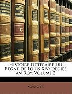 Histoire Litteraire Du Regne de Louis XIV: Dediee an Roy, Volume 2 - Anonymous