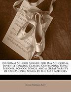 National School Singer: For Day Schools & Juvenile Singing Classes, Containing Song Lessons, School Songs, and a Great Variety of Occasional S - Root, George Frederick