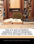 The Ice Age in North America, and Its Bearings Upon the Antiquity of Man - Upham, Warren; Wright, George Frederick