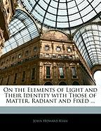 On the Elements of Light and Their Identity with Those of Matter, Radiant and Fixed ... - Kyan, John Howard