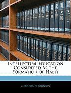 Intellectual Education Considered as the Formation of Habit - Johnson, Christian N.