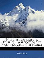 Histoire Scandaleuse, Politique, Anecdotique Et Bigote Du Clerge de France - Anonymous