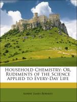 Household Chemistry: Or, Rudiments of the Science Applied to Every-Day Life - Bernays, Albert James