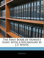 The First Book of Homer's Iliad, with a Vocabulary by J.T. White - Homerus
