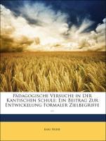 Pädagogische Versuche in Der Kantischen Schule: Ein Beitrag Zur Entwickelung Formaler Zielbegriffe ... - Friebe, Karl