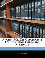 Archiv Fr Die Geschichte LIV-, Est- Und Curlands, Volume 6 - Anonymous