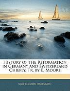 History of the Reformation in Germany and Switzerland Chiefly, Tr. by E. Moore - Hagenbach, Karl Rudolph