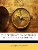 The Preservation of Timber by the Use of Antiseptics - Boulton, Samuel Bagster