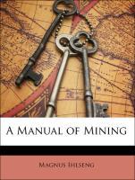 A Manual of Mining - Ihlseng, Magnus