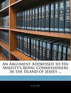 An Argument Addressed to His Majesty's Royal Commissioners in the Island of Jersey ... - Allen, E.
