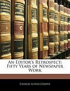 An Editor's Retrospect: Fifty Years of Newspaper Work - Cooper, Charles Alfred