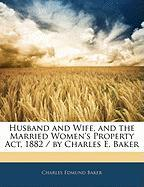 Husband and Wife, and the Married Women's Property ACT, 1882 / By Charles E. Baker - Baker, Charles Edmund