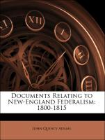 Documents Relating to New-England Federalism: 1800-1815 - Adams, John Quincy; Adams, Henry