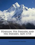 Fnelon, His Friends and His Enemies, 1651-1715 - Sanders, Ella Katharine