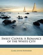 Sweet Clover: A Romance of the White City - Burnham, Clara Louise