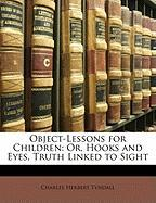 Object-Lessons for Children: Or, Hooks and Eyes, Truth Linked to Sight - Tyndall, Charles Herbert