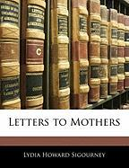 Letters to Mothers - Sigourney, Lydia Howard
