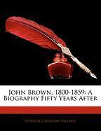 John Brown, 1800-1859: A Biography Fifty Years After - Villard, Oswald Garrison