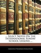 Select Notes on the International Sunday School Lessons ... - Schauffler, Adolphus Frederick