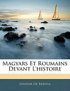 Magyars Et Roumains Devant L'Histoire - De Bertha, Sndor