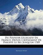 Du Pouvoir Lgislatif En France: Depuis L'Avnement de Philippe Le Bel Jusqu'en 1789 - Petiet, Raynald