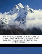 Archives Curieuses de L'Histoire de France Depuis Louis XI Jusqu' Louis XVIII, Ou Collection de Pices Rares Et Intressantes - Anonymous