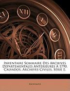 Inventaire Sommaire Des Archives Dpartementales Antrieures 1790. Calvados. Archives Civiles. Serie E. - Anonymous
