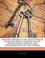 Fish and Fishing in the Lone Glens of Scotland: With a History of the Propagation, Growth, and Metamorphoses of the Salmon - Knox, Robert