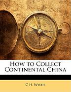 How to Collect Continental China - Wylde, C. H.